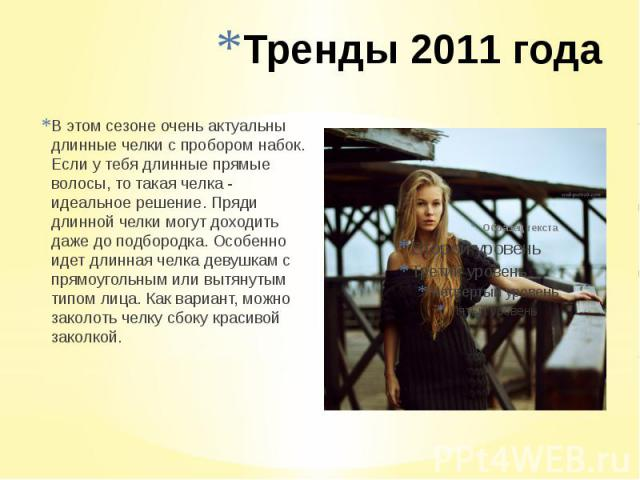 Тренды 2011 года В этом сезоне очень актуальны длинные челки с пробором набок. Если у тебя длинные прямые волосы, то такая челка - идеальное решение. Пряди длинной челки могут доходить даже до подбородка. Особенно идет длинная челка девушкам с прямо…