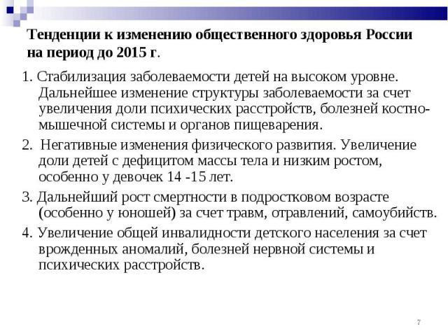 Тенденции к изменению общественного здоровья России на период до 2015 г. 1. Стабилизация заболеваемости детей на высоком уровне. Дальнейшее изменение структуры заболеваемости за счет увеличения доли психических расстройств, болезней костно-мышечной …