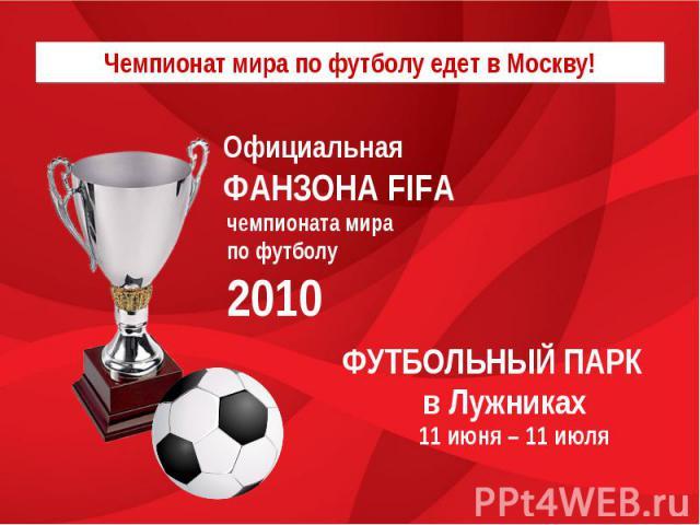 Чемпионат мира по футболу едет в Москву!Официальная ФАНЗОНА FIFAчемпионата мира по футболу 2010 ФУТБОЛЬНЫЙ ПАРК в Лужниках11 июня – 11 июля