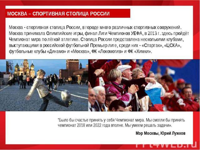 МОСКВА – СПОРТИВНАЯ СТОЛИЦА РОССИИМосква - спортивная столица России, в городе много различных спортивных сооружений. Москва принимала Олимпийские игры, финал Лиги Чемпионов УЕФА, в 2013 г. здесь пройдёт Чемпионат мира по лёгкой атлетике. Столица Ро…