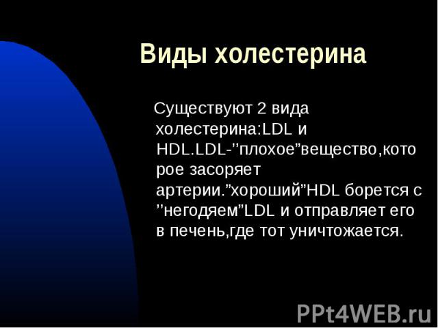 """Виды холестерина Существуют 2 вида холестерина:LDL и HDL.LDL-''плохое""""вещество,которое засоряет артерии.""""хороший""""HDL борется с ''негодяем""""LDL и отправляет его в печень,где тот уничтожается."""