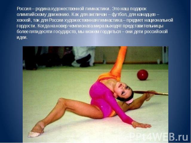Россия – родина художественной гимнастики. Это наш подарок олимпийскому движению. Как для англичан – футбол, для канадцев – хоккей, так для России художественная гимнастика – предмет национальной гордости. Когда на ковер чемпионата мира выходят пред…