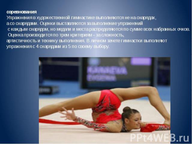 соревнованияУпражнения в художественной гимнастике выполняются не на снарядах, а со снарядами. Оценки выставляются за выполнение упражнений с каждым снарядом, но медали и места распределяются по сумме всех набранных очков. Оценка производится по тре…