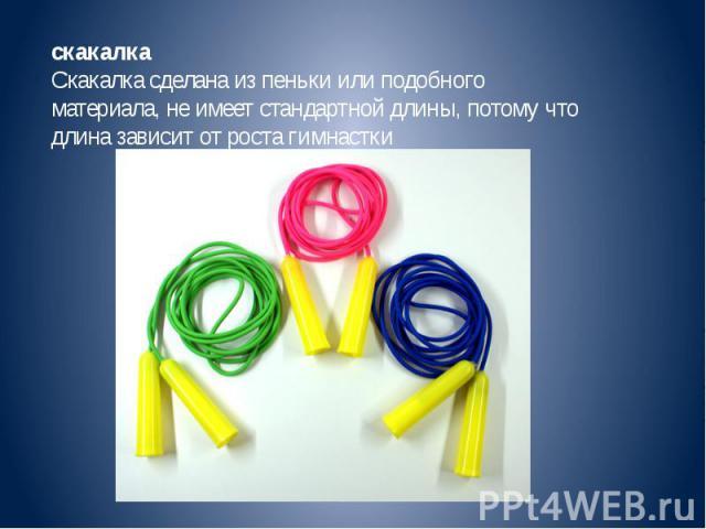 скакалкаСкакалка сделана из пеньки или подобного материала, не имеет стандартной длины, потому что длина зависит от роста гимнастки