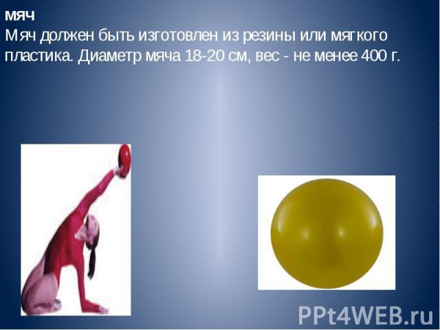 мячМяч должен быть изготовлен из резины или мягкого пластика. Диаметр мяча 18-20 см, вес - не менее 400 г.
