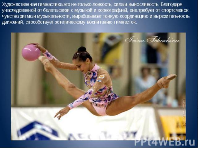 Художественная гимнастика это не только ловкость, сила и выносливость. Благодаря унаследованной от балета связи с музыкой и хореографией, она требует от спортсменок чувства ритма и музыкальности, вырабатывает тонкую координацию и выразительность дви…