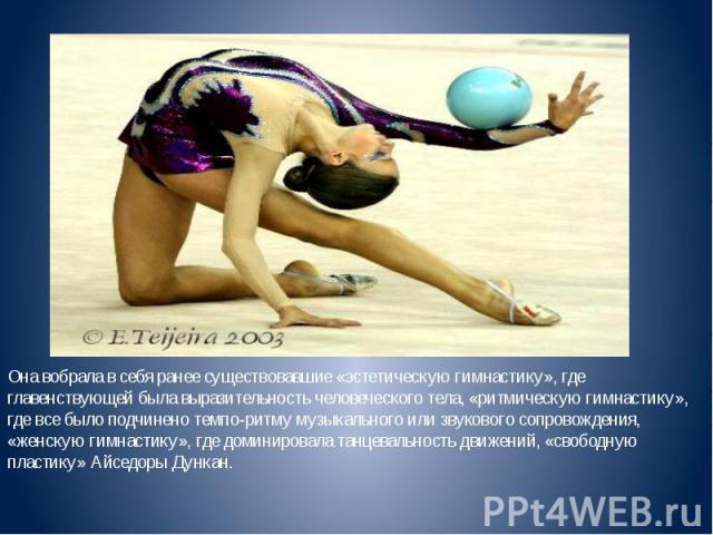 Она вобрала в себя ранее существовавшие «эстетическую гимнастику», где главенствующей была выразительность человеческого тела, «ритмическую гимнастику», где все было подчинено темпо-ритму музыкального или звукового сопровождения, «женскую гимнастику…