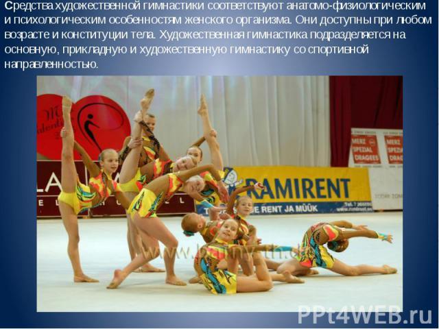 Средства художественной гимнастики соответствуют анатомо-физиологическим и психологическим особенностям женского организма. Они доступны при любом возрасте и конституции тела. Художественная гимнастика подразделяется на основную, прикладную и художе…