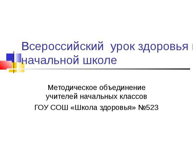 Всероссийский урок здоровья в начальной школе Методическое объединение учителей начальных классовГОУ СОШ «Школа здоровья» №523