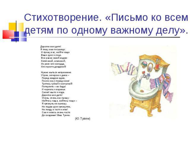 Стихотворение. «Письмо ко всем детям по одному важному делу». Дорогие мои дети! Я пишу вам письмецо: И прошу вас, мойте чаще Ваши руки и лицо. Все равно какой водою: Кипяченой, ключевой, Из реки или колодца, Или просто дождевой! Нужно мыться непреме…