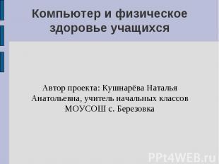 Компьютер и физическое здоровье учащихся Автор проекта: Кушнарёва Наталья Анатол