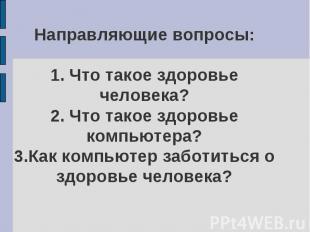 Направляющие вопросы:1. Что такое здоровье человека?2. Что такое здоровье компью
