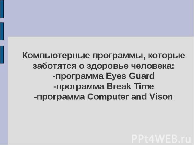 Компьютерные программы, которые заботятся о здоровье человека:-программа Eyes Guard-программа Break Time-программа Computer and Vison