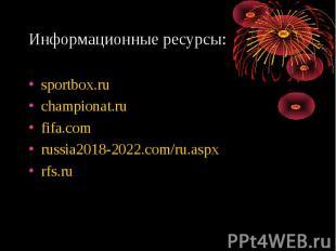 Информационные ресурсы: sportbox.ruchampionat.rufifa.comrussia2018-2022.com/ru.a
