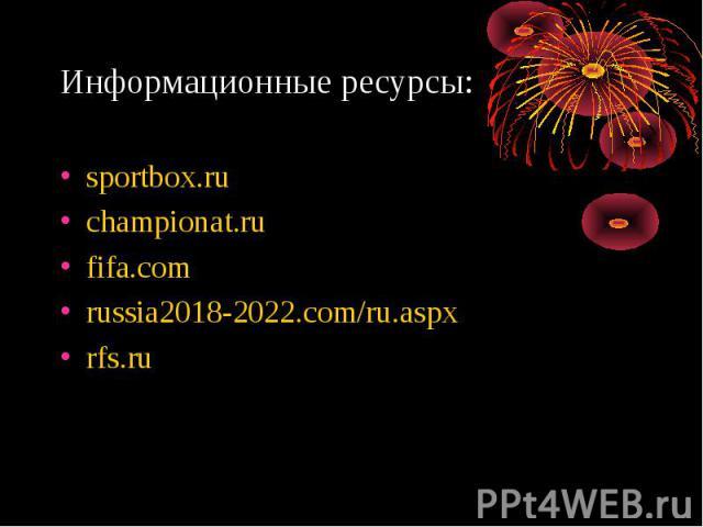 Информационные ресурсы: sportbox.ruchampionat.rufifa.comrussia2018-2022.com/ru.aspxrfs.ru