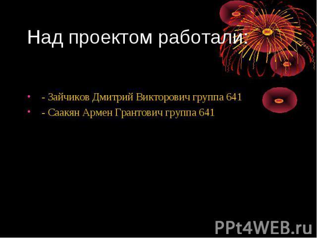 Над проектом работали: - Зайчиков Дмитрий Викторович группа 641 - Саакян Армен Грантович группа 641
