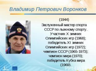 Владимир Петрович Воронков (1944)Заслуженный мастер спорта СССР по лыжному спорт