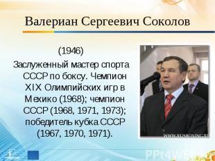 Валериан Сергеевич Соколов (1946)Заслуженный мастер спорта СССР по боксу. Чемпио