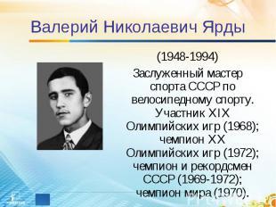 Валерий Николаевич Ярды (1948-1994)Заслуженный мастер спорта СССР по велосипедно