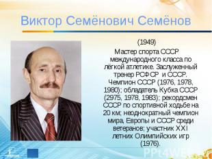 Виктор Семёнович Семёнов (1949)Мастер спорта СССР международного класса по лёгко