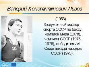 Валерий Константинович Львов (1953) Заслуженный мастер спорта СССР по боксу, чем