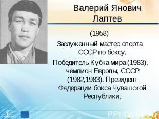 Валерий Янович Лаптев (1958)Заслуженный мастер спорта СССР по боксу. Победитель