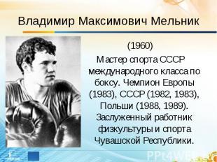 Владимир Максимович Мельник (1960)Мастер спорта СССР международного класса по бо