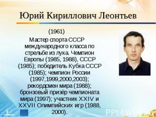 Юрий Кириллович Леонтьев (1961)Мастер спорта СССР международного класса по стрел
