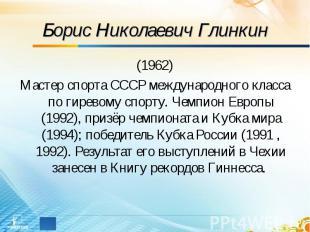 Борис Николаевич Глинкин (1962)Мастер спорта СССР международного класса по гирев