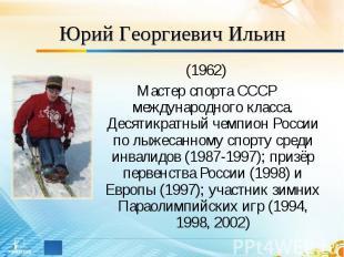 Юрий Георгиевич Ильин (1962)Мастер спорта СССР международного класса. Десятикрат