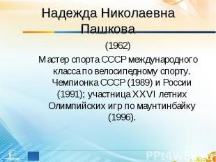Надежда Николаевна Пашкова (1962)Мастер спорта СССР международного класса по вел