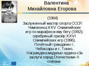 Валентина Михайловна Егорова (1964)Заслуженный мастер спорта СССР. Чемпионка XXV