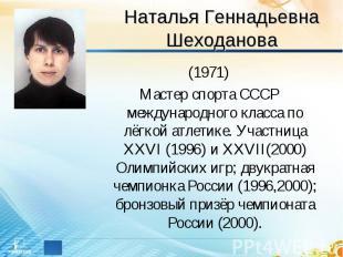 Наталья Геннадьевна Шеходанова (1971)Мастер спорта СССР международного класса по