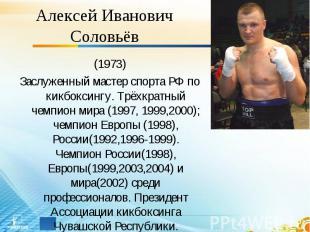 Алексей Иванович Соловьёв (1973)Заслуженный мастер спорта РФ по кикбоксингу. Трё