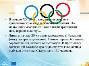 В начале ХХ века о подлинном спорте в чувашском крае ещё и понятия не имели. Но