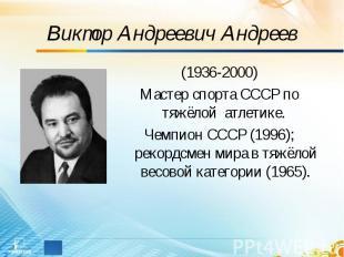 Виктор Андреевич Андреев (1936-2000)Мастер спорта СССР по тяжёлой атлетике. Чемп