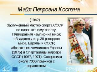 Майя Петровна Костина (1942)Заслуженный мастер спорта СССР по парашютному спорту