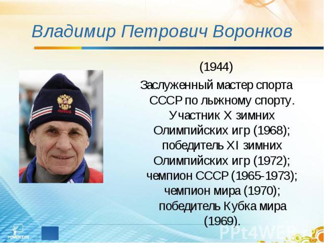 Владимир Петрович Воронков (1944)Заслуженный мастер спорта СССР по лыжному спорту. Участник Х зимних Олимпийских игр (1968); победитель ХI зимних Олимпийских игр (1972); чемпион СССР (1965-1973); чемпион мира (1970); победитель Кубка мира (1969).