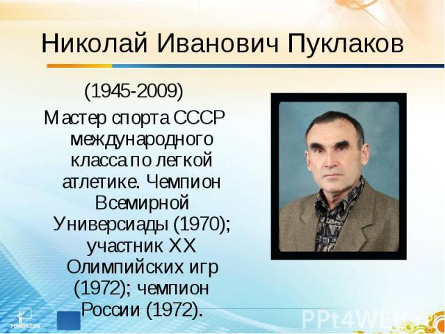 Николай Иванович Пуклаков (1945-2009)Мастер спорта СССР международного класса по легкой атлетике. Чемпион Всемирной Универсиады (1970); участник ХХ Олимпийских игр (1972); чемпион России (1972).