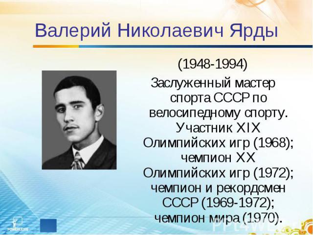 Валерий Николаевич Ярды (1948-1994)Заслуженный мастер спорта СССР по велосипедному спорту. Участник XIX Олимпийских игр (1968); чемпион XX Олимпийских игр (1972); чемпион и рекордсмен СССР (1969-1972); чемпион мира (1970).