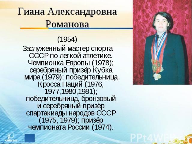 Гиана Александровна Романова (1954)Заслуженный мастер спорта СССР по легкой атлетике. Чемпионка Европы (1978); серебряный призёр Кубка мира (1979); победительница Кросса Наций (1976, 1977,1980,1981); победительница, бронзовый и серебряный призёр спа…