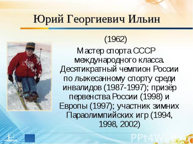 Юрий Георгиевич Ильин (1962)Мастер спорта СССР международного класса. Десятикратный чемпион России по лыжесанному спорту среди инвалидов (1987-1997); призёр первенства России (1998) и Европы (1997); участник зимних Параолимпийских игр (1994, 1998, 2002)