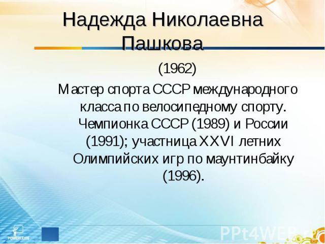 Надежда Николаевна Пашкова (1962)Мастер спорта СССР международного класса по велосипедному спорту. Чемпионка СССР (1989) и России (1991); участница XXVI летних Олимпийских игр по маунтинбайку (1996).