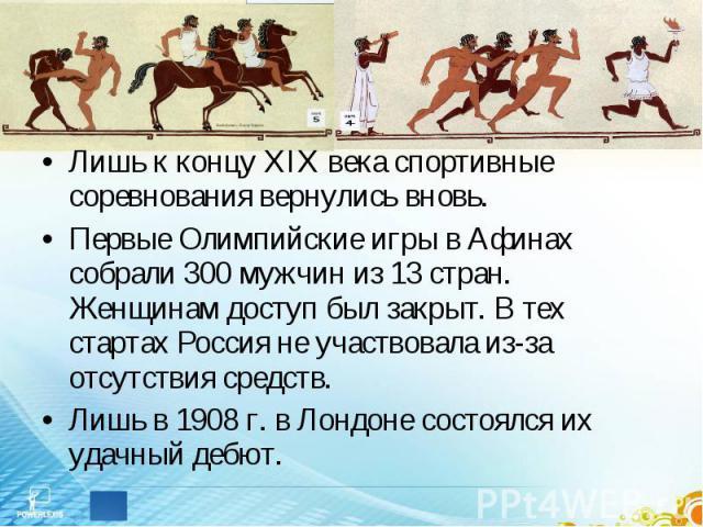 Лишь к концу ХIX века спортивные соревнования вернулись вновь.Первые Олимпийские игры в Афинах собрали 300 мужчин из 13 стран. Женщинам доступ был закрыт. В тех стартах Россия не участвовала из-за отсутствия средств. Лишь в 1908 г. в Лондоне состоял…