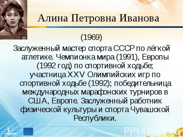 Алина Петровна Иванова (1969)Заслуженный мастер спорта СССР по лёгкой атлетике. Чемпионка мира (1991), Европы (1992 год) по спортивной ходьбе; участница XXV Олимпийских игр по спортивной ходьбе (1992); победительница международных марафонских турнир…