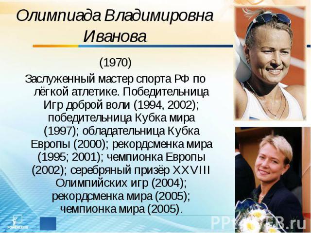 Олимпиада Владимировна Иванова (1970)Заслуженный мастер спорта РФ по лёгкой атлетике. Победительница Игр доброй воли (1994, 2002); победительница Кубка мира (1997); обладательница Кубка Европы (2000); рекордсменка мира (1995; 2001); чемпионка Европы…