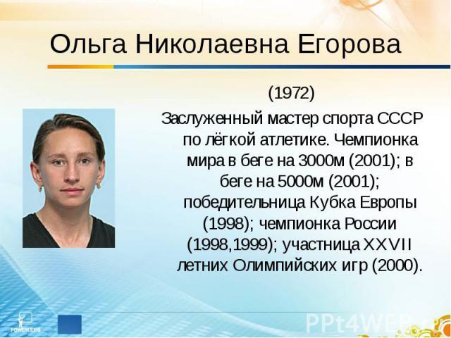 Ольга Николаевна Егорова (1972)Заслуженный мастер спорта СССР по лёгкой атлетике. Чемпионка мира в беге на 3000м (2001); в беге на 5000м (2001); победительница Кубка Европы (1998); чемпионка России (1998,1999); участница XXVII летних Олимпийских игр…