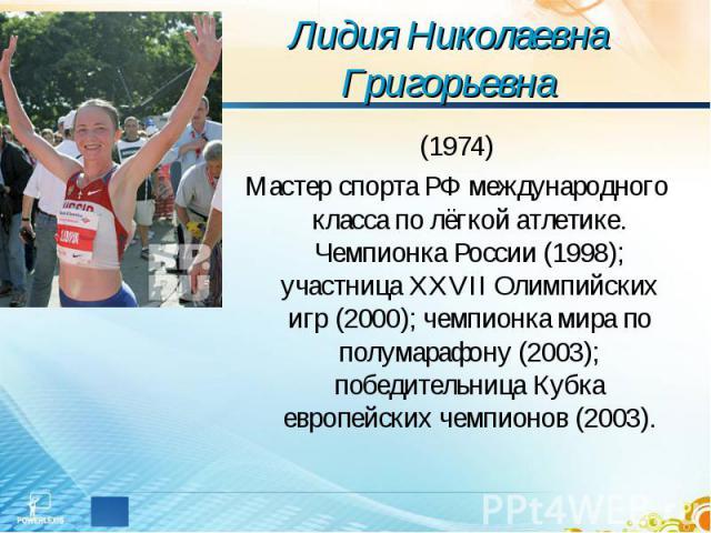 Лидия Николаевна Григорьевна (1974)Мастер спорта РФ международного класса по лёгкой атлетике. Чемпионка России (1998); участница XXVII Олимпийских игр (2000); чемпионка мира по полумарафону (2003); победительница Кубка европейских чемпионов (2003).