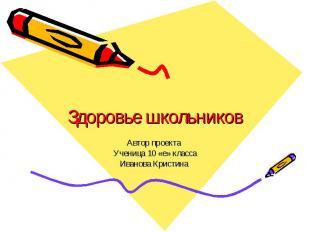 Здоровье школьников Автор проекта Ученица 10 «е» классаИванова Кристина