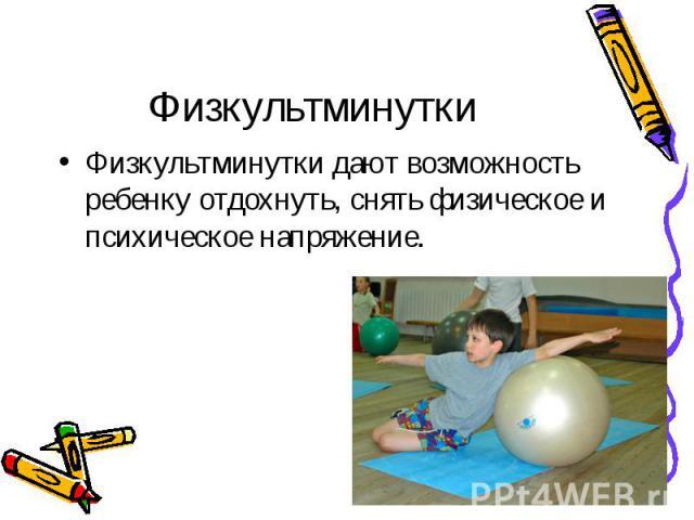 Физкультминутки Физкультминутки дают возможность ребенку отдохнуть, снять физическое и психическое напряжение.